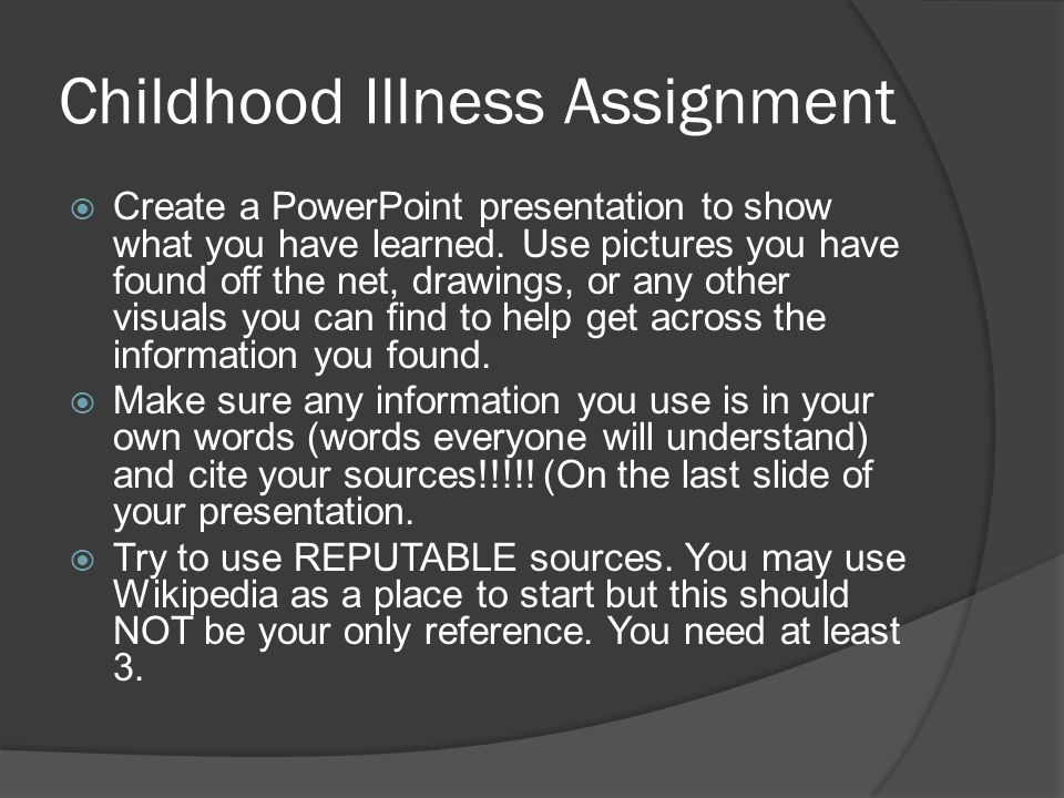 Childhood Illness Assignment  Create a PowerPoint presentation to show what you have learned. Use pictures you have found off the net, drawings, or a