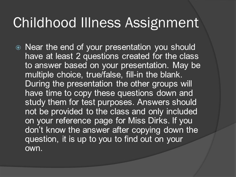 Childhood Illness Assignment  Near the end of your presentation you should have at least 2 questions created for the class to answer based on your presentation.
