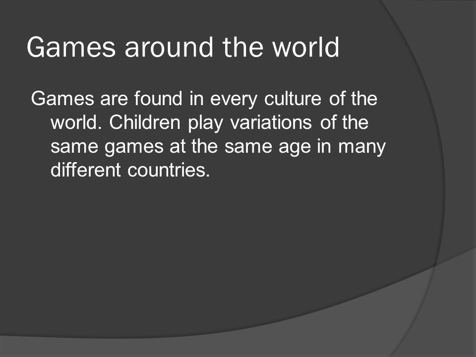 Games around the world Games are found in every culture of the world. Children play variations of the same games at the same age in many different cou