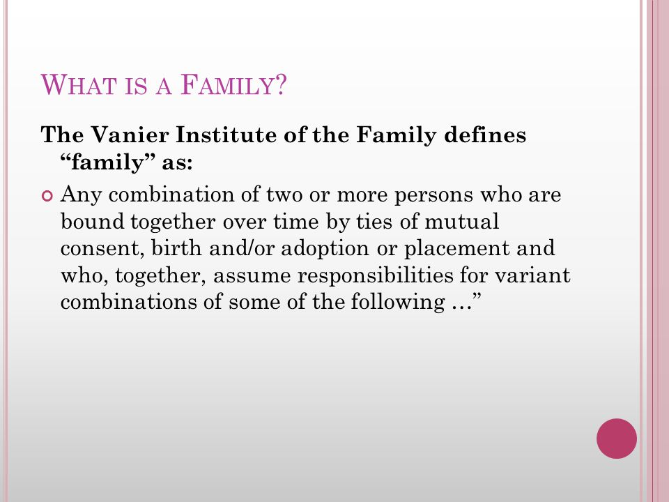"""W HAT IS A F AMILY ? The Vanier Institute of the Family defines """"family"""" as: Any combination of two or more persons who are bound together over time b"""
