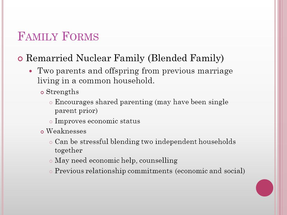 F AMILY F ORMS Remarried Nuclear Family (Blended Family) Two parents and offspring from previous marriage living in a common household.
