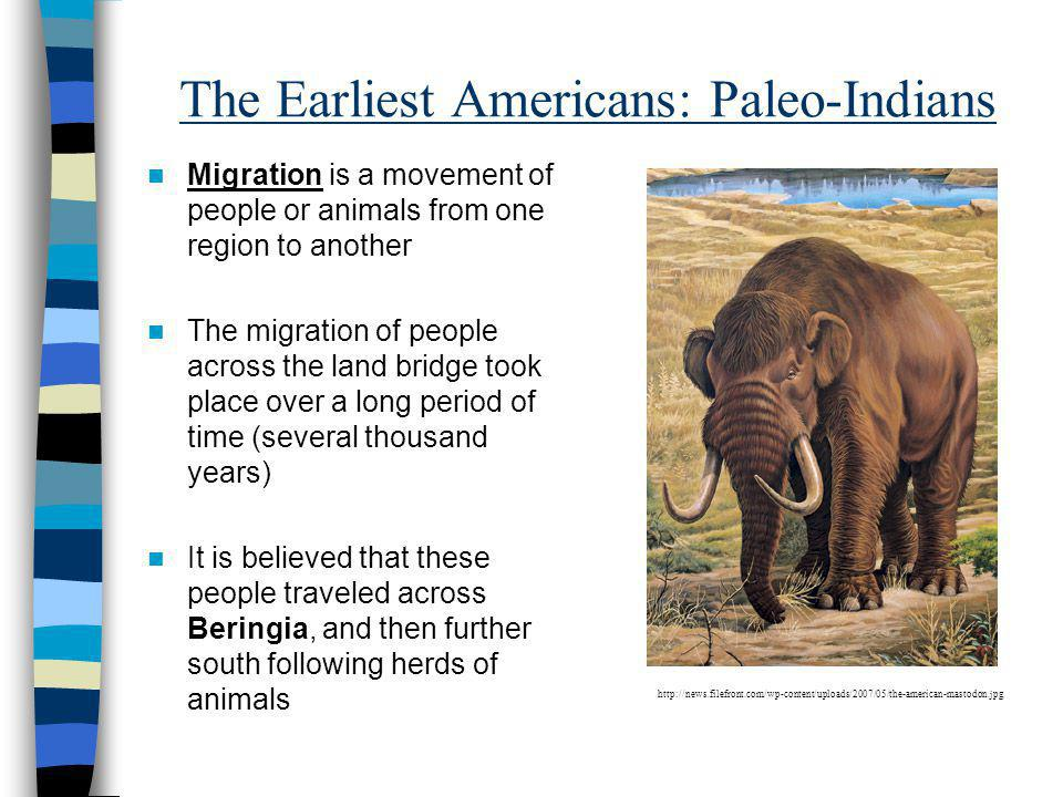 The Earliest Americans: Paleo-Indians Migration is a movement of people or animals from one region to another The migration of people across the land