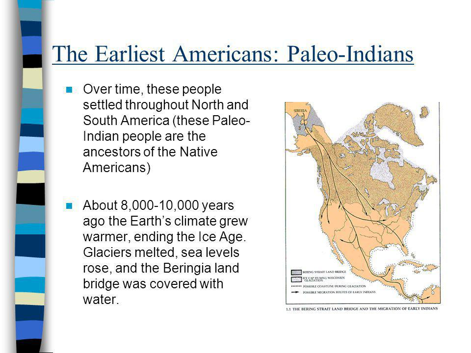 The Earliest Americans: Paleo-Indians Over time, these people settled throughout North and South America (these Paleo- Indian people are the ancestors