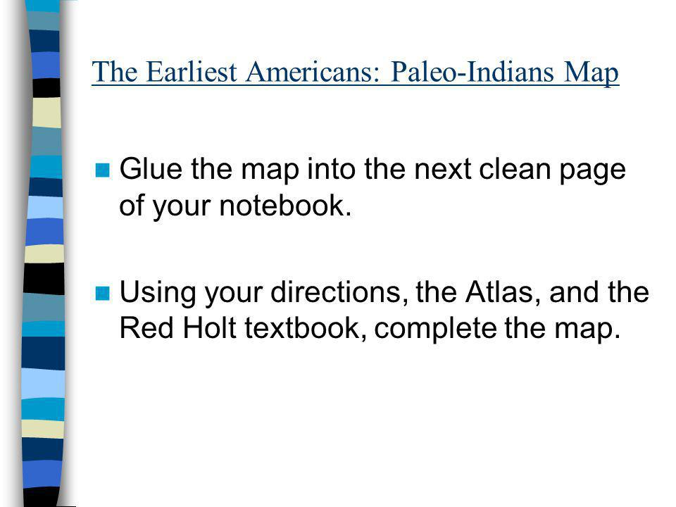 The Earliest Americans: Paleo-Indians Map Glue the map into the next clean page of your notebook. Using your directions, the Atlas, and the Red Holt t