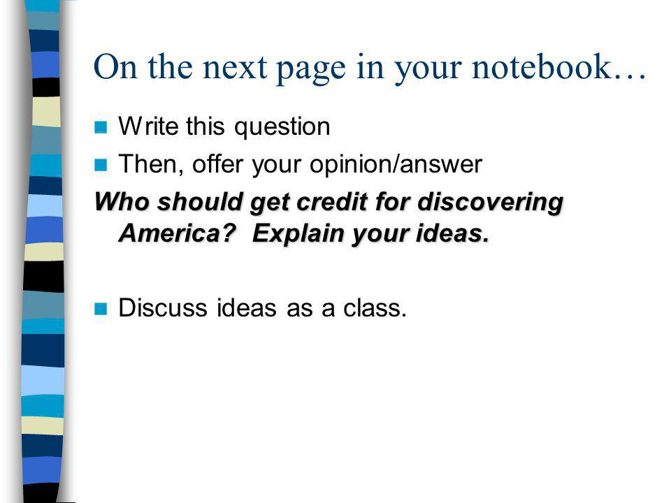 On the next page in your notebook… Write this question Then, offer your opinion/answer Who should get credit for discovering America? Explain your ide