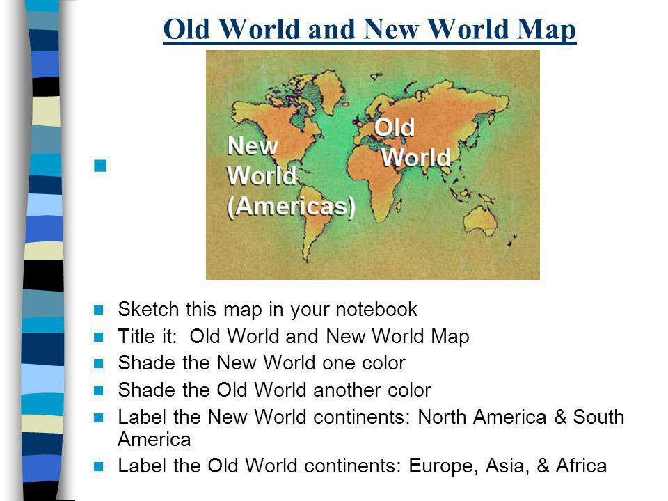 Old World and New World Map Sketch this map in your notebook Title it: Old World and New World Map Shade the New World one color Shade the Old World a