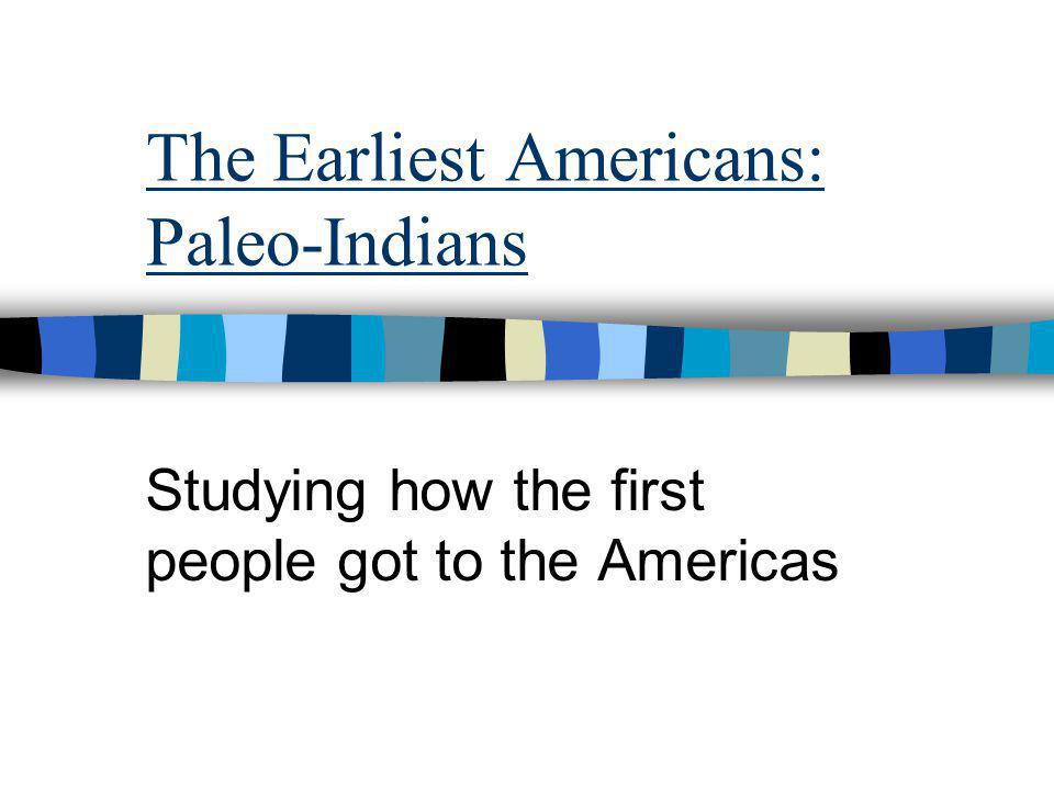 The Earliest Americans: Paleo-Indians Studying how the first people got to the Americas