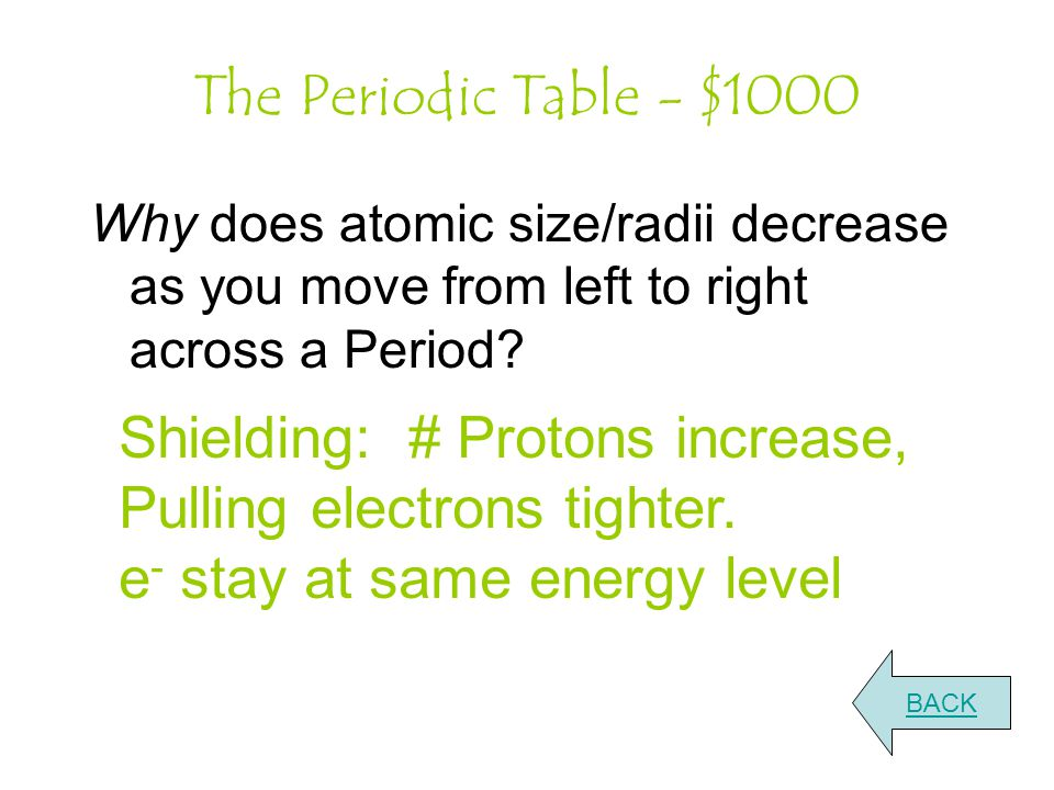 The Periodic Table - $1000 Why does atomic size/radii decrease as you move from left to right across a Period.