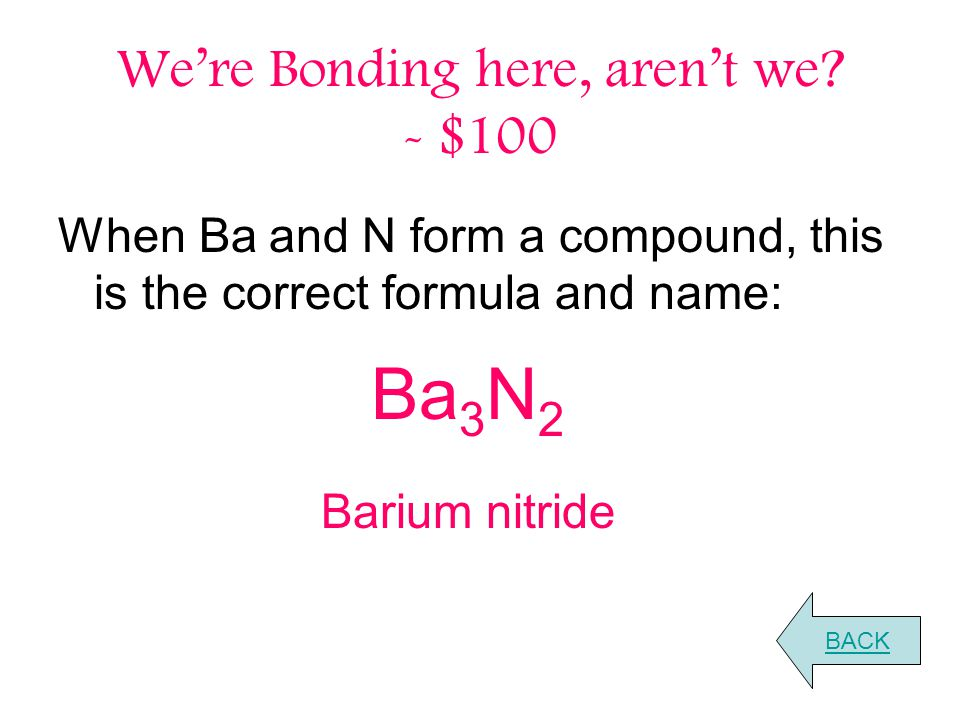 We're Bonding here, aren't we? - $100 When Ba and N form a compound, this is the correct formula and name: BACK Ba 3 N 2 Barium nitride