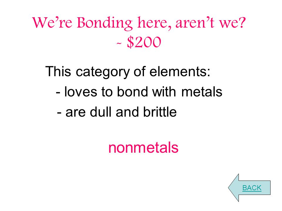 We're Bonding here, aren't we? - $200 This category of elements: - loves to bond with metals - are dull and brittle BACK nonmetals