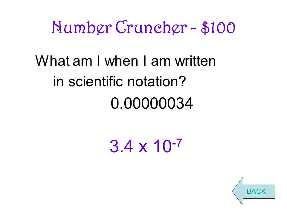 Number Cruncher - $100 What am I when I am written in scientific notation? 0.00000034 BACK 3.4 x 10 -7