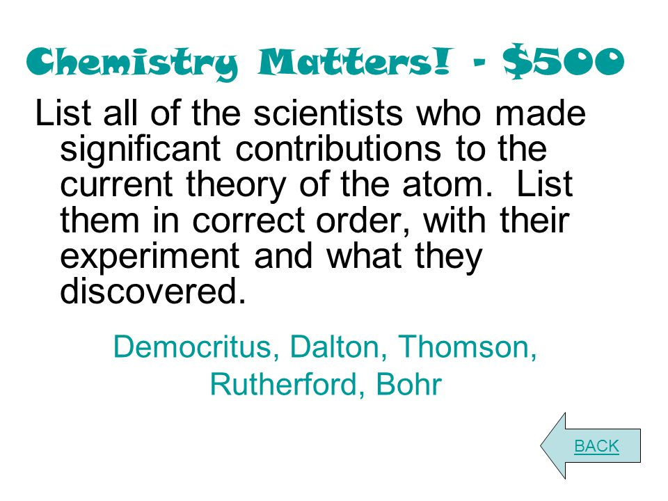 Chemistry Matters! - $500 List all of the scientists who made significant contributions to the current theory of the atom. List them in correct order,