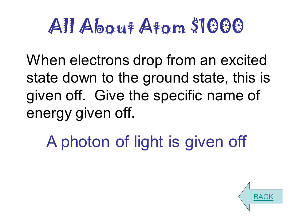 All About Atom $1000 When electrons drop from an excited state down to the ground state, this is given off. Give the specific name of energy given off