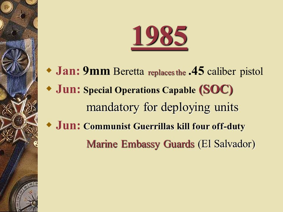 1985 replaces the  Jan: 9mm Beretta replaces the.45 caliber pistol (SOC)  Jun: Special Operations Capable (SOC) mandatory for deploying units mandatory for deploying units Communist Guerrillas kill four off-duty  Jun: Communist Guerrillas kill four off-duty Marine Embassy Guards (El Salvador)