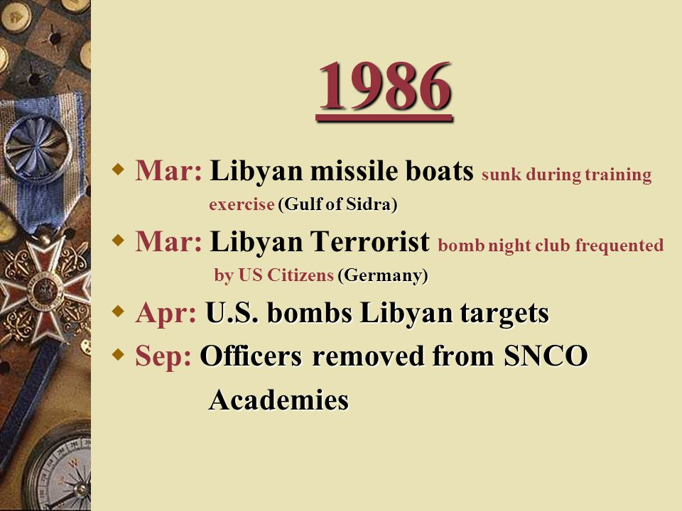1986  Mar: Libyan missile boats sunk during training (Gulf of Sidra) exercise (Gulf of Sidra)  Mar: Libyan Terrorist bomb night club frequented (Germany) by US Citizens (Germany) U.S.