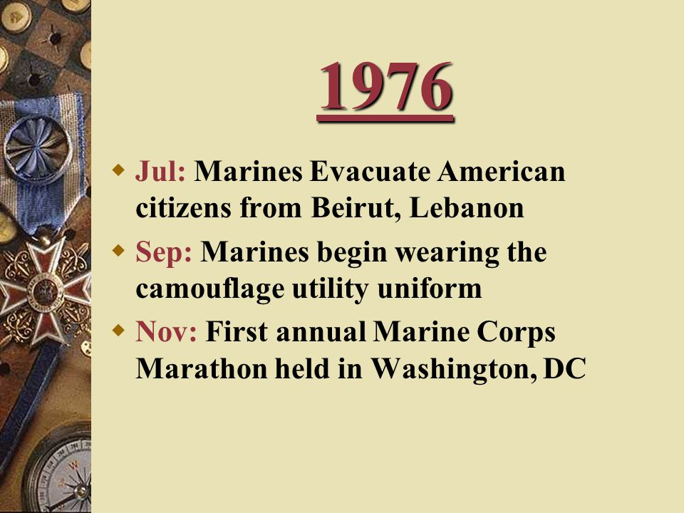 1976  Jul: Marines Evacuate American citizens from Beirut, Lebanon  Sep: Marines begin wearing the camouflage utility uniform  Nov: First annual Marine Corps Marathon held in Washington, DC