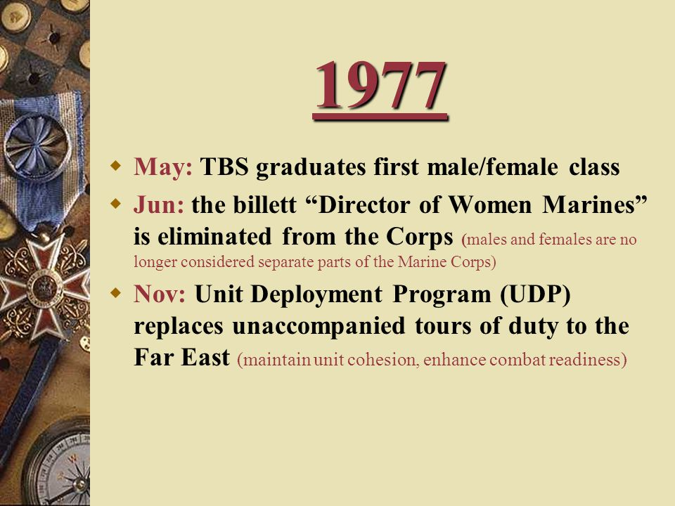 1977  May: TBS graduates first male/female class  Jun: the billett Director of Women Marines is eliminated from the Corps (males and females are no longer considered separate parts of the Marine Corps)  Nov: Unit Deployment Program (UDP) replaces unaccompanied tours of duty to the Far East (maintain unit cohesion, enhance combat readiness)