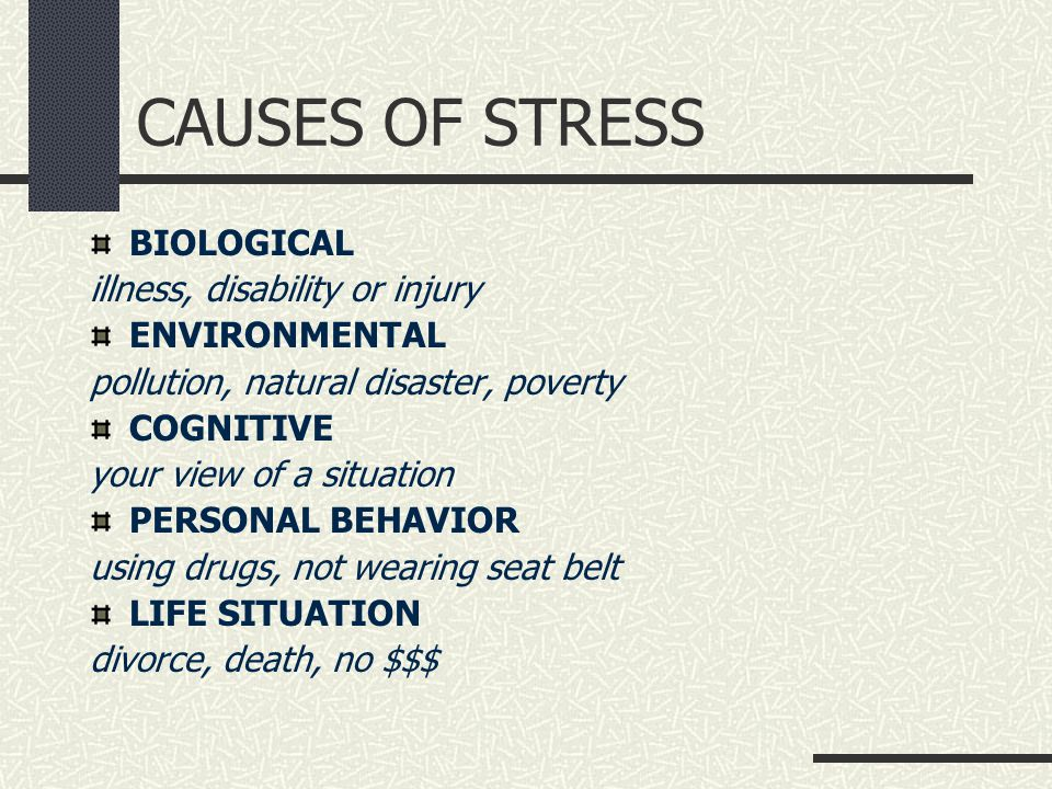 CAUSES OF STRESS BIOLOGICAL illness, disability or injury ENVIRONMENTAL pollution, natural disaster, poverty COGNITIVE your view of a situation PERSONAL BEHAVIOR using drugs, not wearing seat belt LIFE SITUATION divorce, death, no $$$