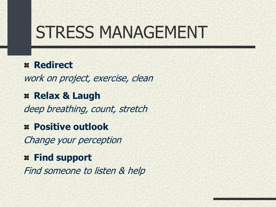 STRESS MANAGEMENT Redirect work on project, exercise, clean Relax & Laugh deep breathing, count, stretch Positive outlook Change your perception Find support Find someone to listen & help