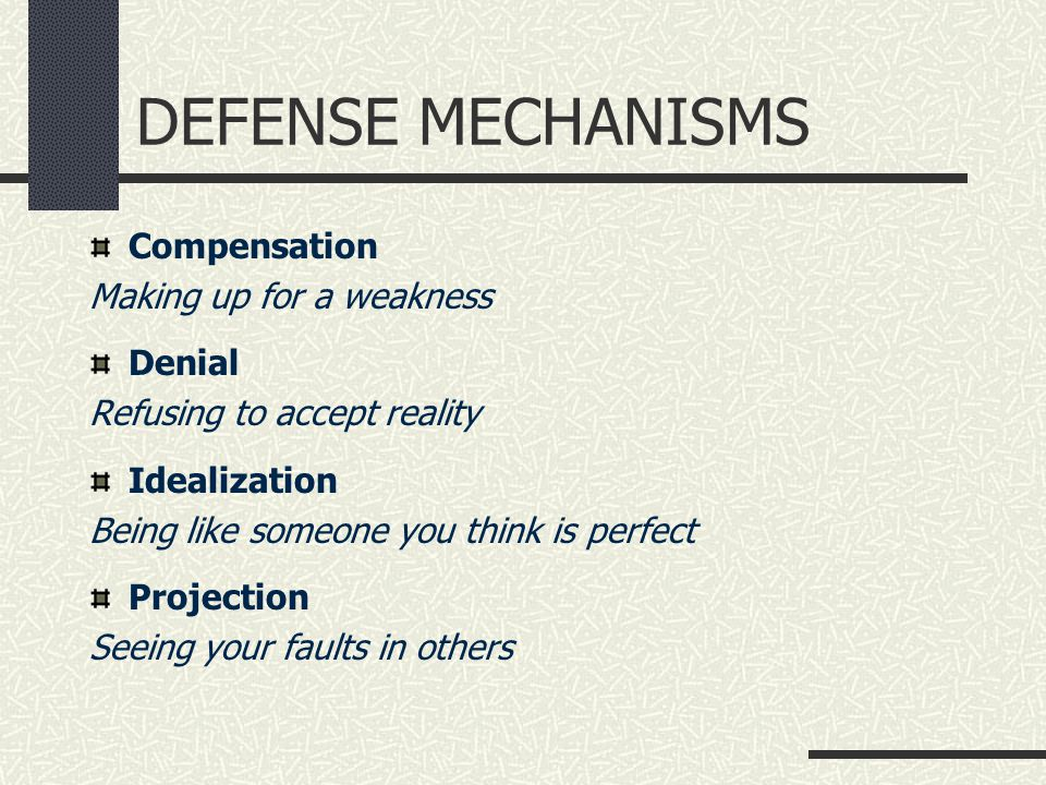 DEFENSE MECHANISMS Compensation Making up for a weakness Denial Refusing to accept reality Idealization Being like someone you think is perfect Projection Seeing your faults in others