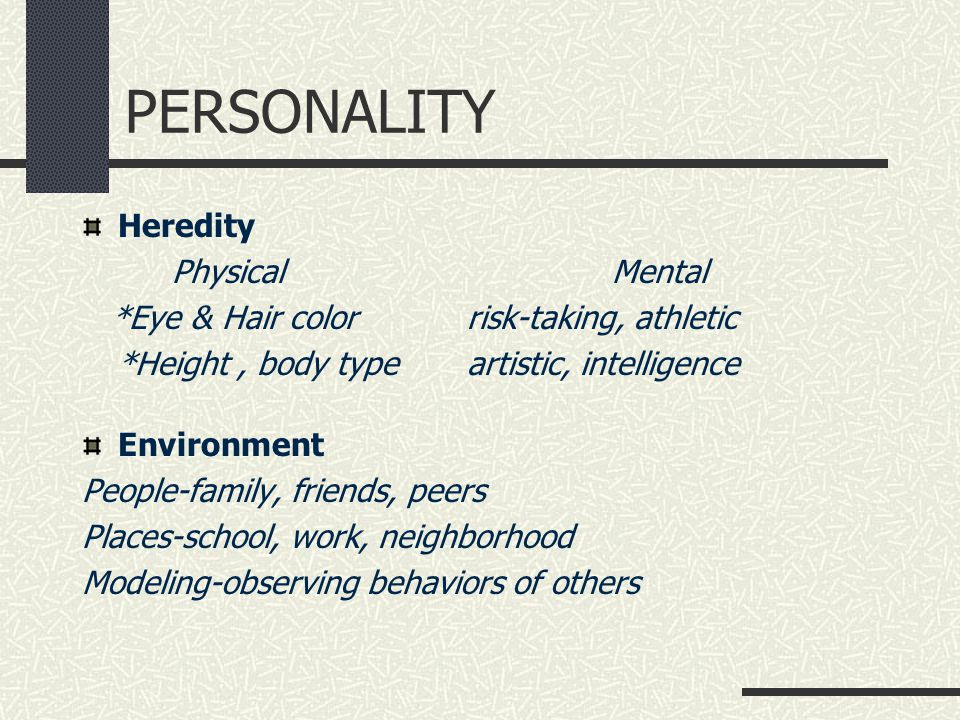 PERSONALITY Heredity Physical Mental *Eye & Hair color risk-taking, athletic *Height, body type artistic, intelligence Environment People-family, friends, peers Places-school, work, neighborhood Modeling-observing behaviors of others