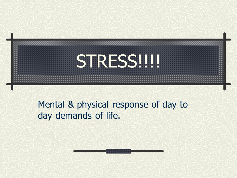 STRESS!!!! Mental & physical response of day to day demands of life.