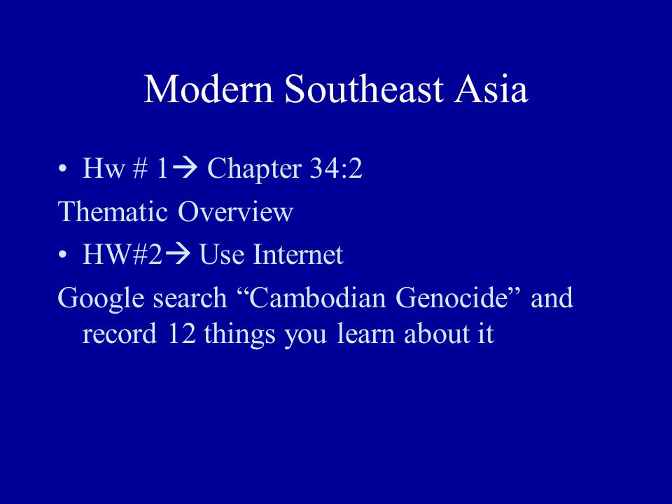 Modern Southeast Asia Hw # 1  Chapter 34:2 Thematic Overview HW#2  Use Internet Google search Cambodian Genocide and record 12 things you learn about it