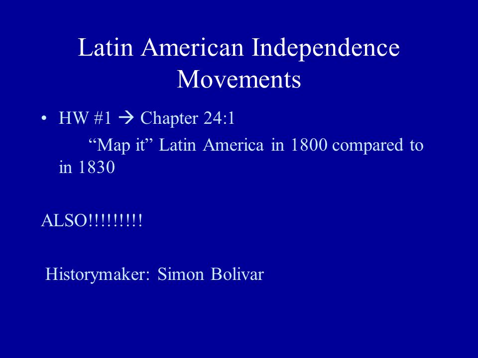 Latin American Independence Movements HW #1  Chapter 24:1 Map it Latin America in 1800 compared to in 1830 ALSO!!!!!!!!.