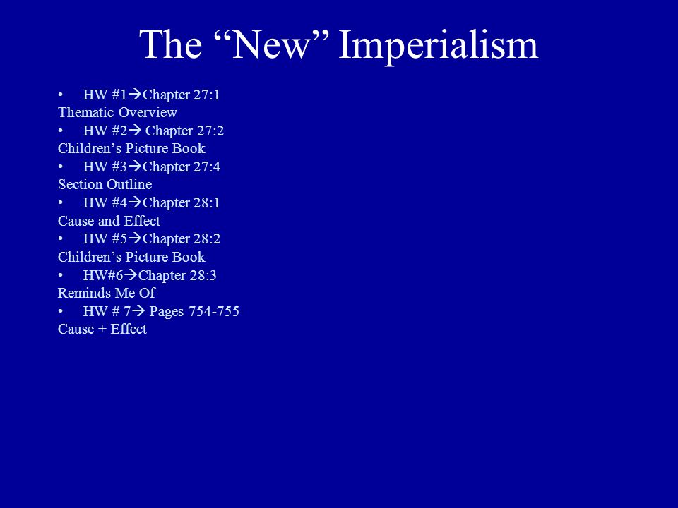 The New Imperialism HW #1  Chapter 27:1 Thematic Overview HW #2  Chapter 27:2 Children's Picture Book HW #3  Chapter 27:4 Section Outline HW #4  Chapter 28:1 Cause and Effect HW #5  Chapter 28:2 Children's Picture Book HW#6  Chapter 28:3 Reminds Me Of HW # 7  Pages 754-755 Cause + Effect