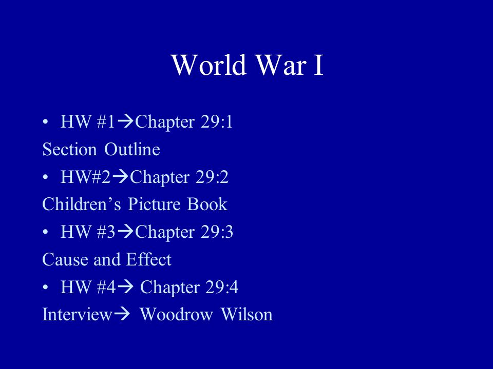 World War I HW #1  Chapter 29:1 Section Outline HW#2  Chapter 29:2 Children's Picture Book HW #3  Chapter 29:3 Cause and Effect HW #4  Chapter 29:4 Interview  Woodrow Wilson