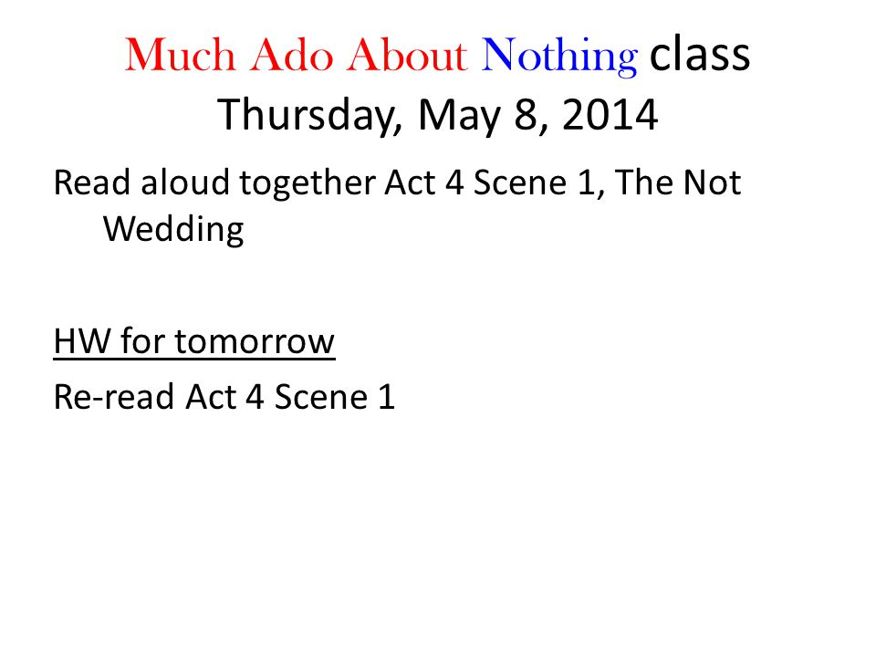Much Ado About Nothing class Thursday, May 8, 2014 Read aloud together Act 4 Scene 1, The Not Wedding HW for tomorrow Re-read Act 4 Scene 1