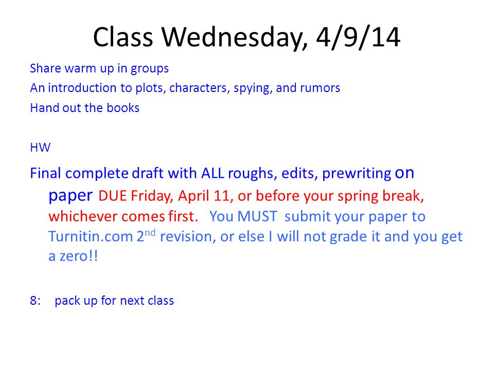 Class Wednesday, 4/9/14 Share warm up in groups An introduction to plots, characters, spying, and rumors Hand out the books HW Final complete draft with ALL roughs, edits, prewriting on paper DUE Friday, April 11, or before your spring break, whichever comes first.