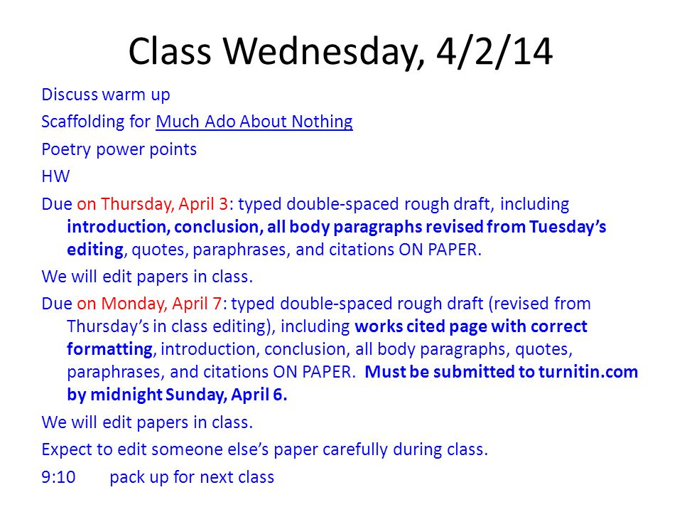 Class Wednesday, 4/2/14 Discuss warm up Scaffolding for Much Ado About Nothing Poetry power points HW Due on Thursday, April 3: typed double-spaced rough draft, including introduction, conclusion, all body paragraphs revised from Tuesday's editing, quotes, paraphrases, and citations ON PAPER.