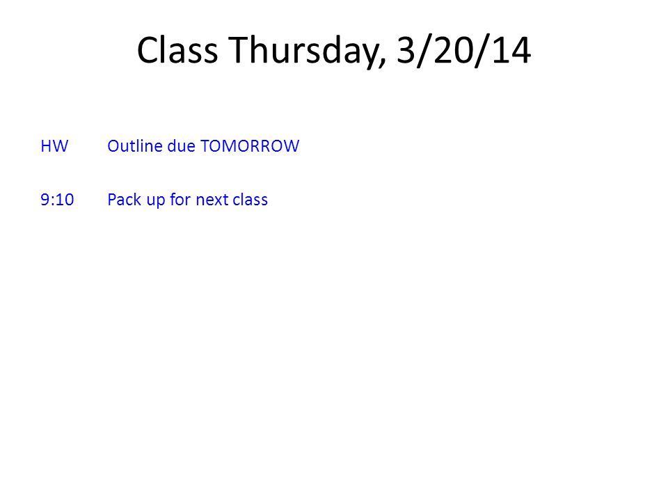Class Thursday, 3/20/14 HWOutline due TOMORROW 9:10Pack up for next class
