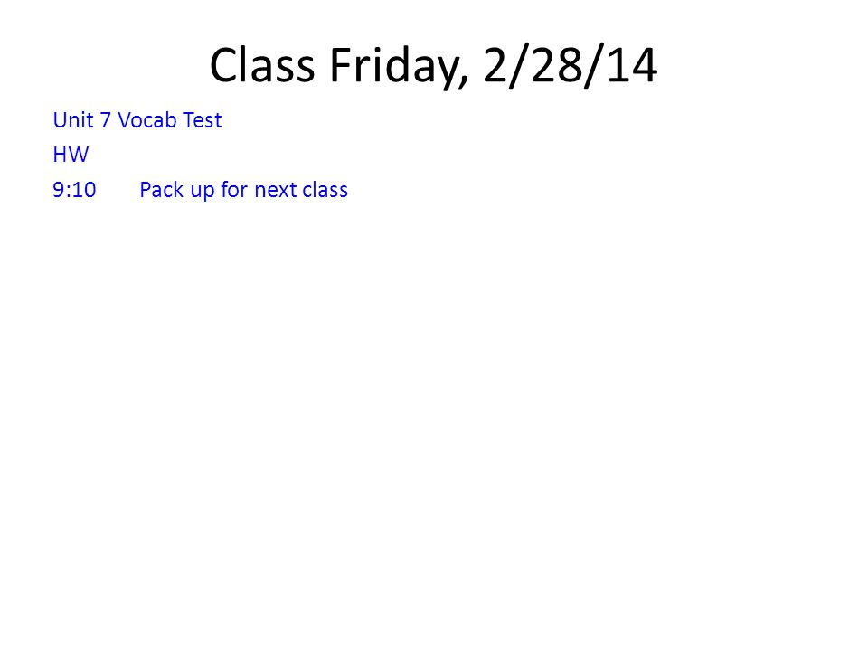 Class Friday, 2/28/14 Unit 7 Vocab Test HW 9:10Pack up for next class