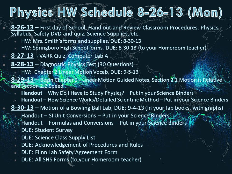  8-26-13 – First day of School, Hand out and Review Classroom Procedures, Physics Syllabus, Safety DVD and quiz, Science Supplies, etc.  HW: Mrs. Sm