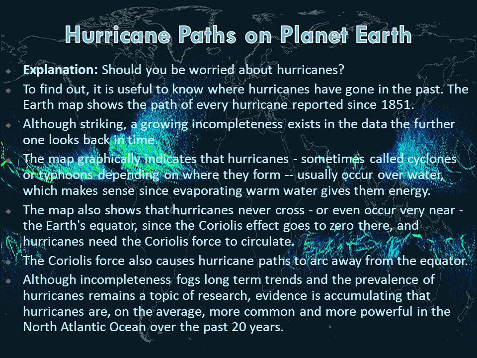  Explanation: Should you be worried about hurricanes?  To find out, it is useful to know where hurricanes have gone in the past. The Earth map shows