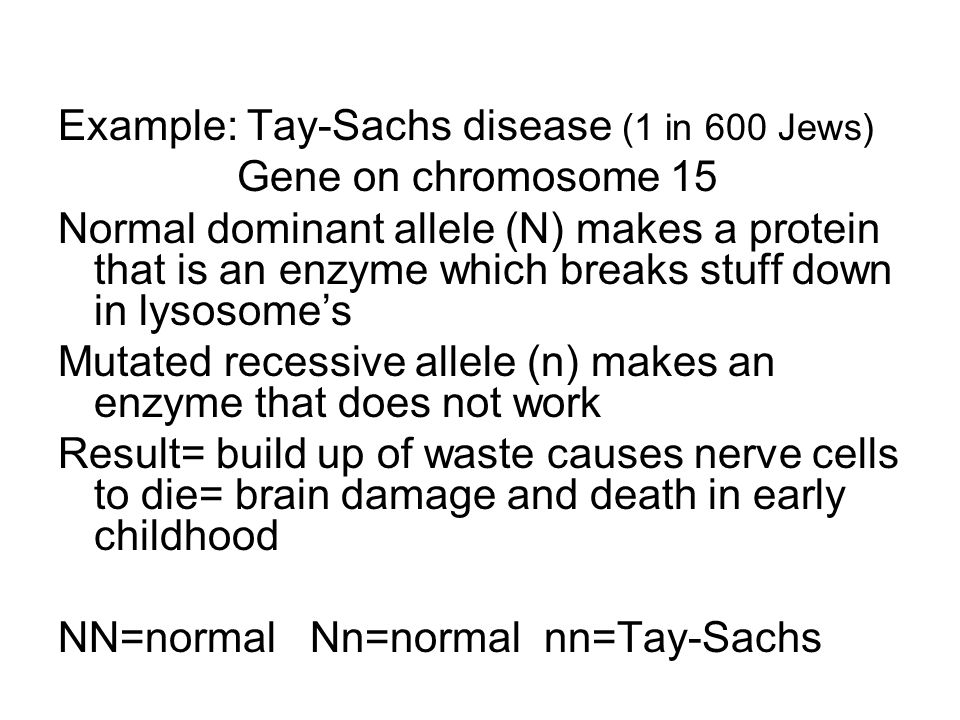 Example: Tay-Sachs disease (1 in 600 Jews) Gene on chromosome 15 Normal dominant allele (N) makes a protein that is an enzyme which breaks stuff down in lysosome's Mutated recessive allele (n) makes an enzyme that does not work Result= build up of waste causes nerve cells to die= brain damage and death in early childhood NN=normal Nn=normal nn=Tay-Sachs