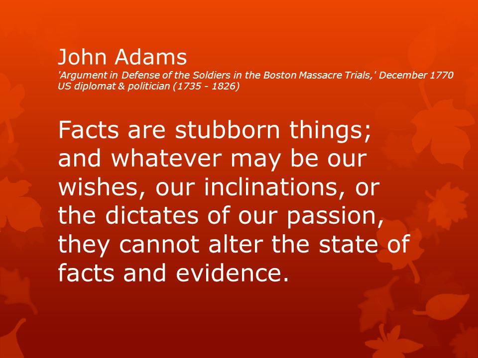 John Adams Argument in Defense of the Soldiers in the Boston Massacre Trials, December 1770 US diplomat & politician (1735 - 1826) Facts are stubborn things; and whatever may be our wishes, our inclinations, or the dictates of our passion, they cannot alter the state of facts and evidence.