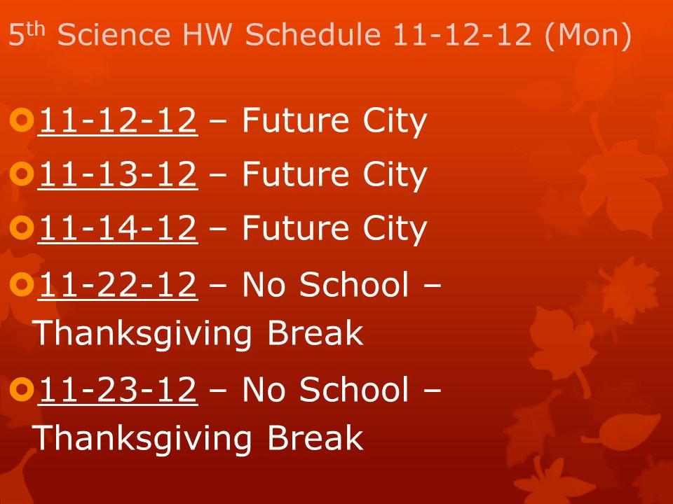 5 th Science HW Schedule 11-12-12 (Mon)  11-12-12 – Future City  11-13-12 – Future City  11-14-12 – Future City  11-22-12 – No School – Thanksgivi