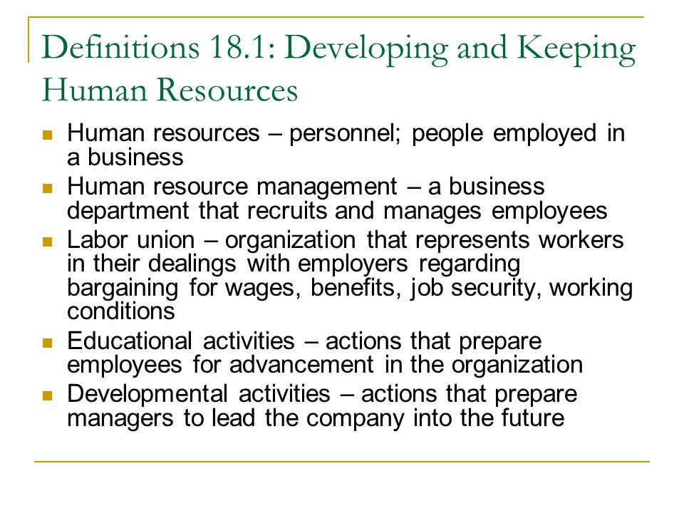 Definitions 18.1: Developing and Keeping Human Resources Human resources – personnel; people employed in a business Human resource management – a business department that recruits and manages employees Labor union – organization that represents workers in their dealings with employers regarding bargaining for wages, benefits, job security, working conditions Educational activities – actions that prepare employees for advancement in the organization Developmental activities – actions that prepare managers to lead the company into the future