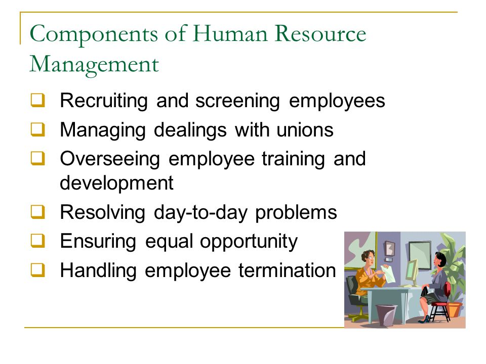 Components of Human Resource Management  Recruiting and screening employees  Managing dealings with unions  Overseeing employee training and development  Resolving day-to-day problems  Ensuring equal opportunity  Handling employee termination