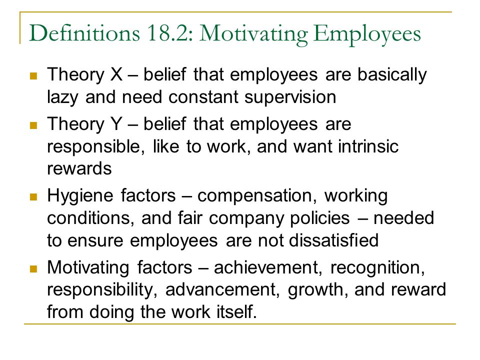 Definitions 18.2: Motivating Employees Theory X – belief that employees are basically lazy and need constant supervision Theory Y – belief that employees are responsible, like to work, and want intrinsic rewards Hygiene factors – compensation, working conditions, and fair company policies – needed to ensure employees are not dissatisfied Motivating factors – achievement, recognition, responsibility, advancement, growth, and reward from doing the work itself.