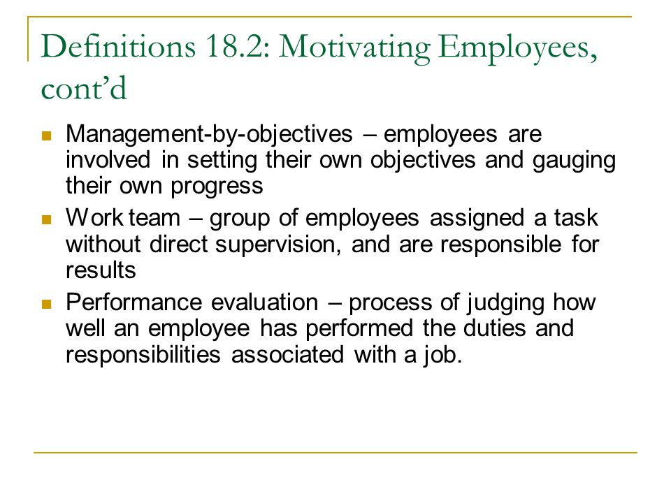 Definitions 18.2: Motivating Employees, cont'd Management-by-objectives – employees are involved in setting their own objectives and gauging their own progress Work team – group of employees assigned a task without direct supervision, and are responsible for results Performance evaluation – process of judging how well an employee has performed the duties and responsibilities associated with a job.