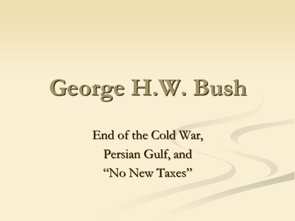 George H.W. Bush End of the Cold War, Persian Gulf, and No New Taxes