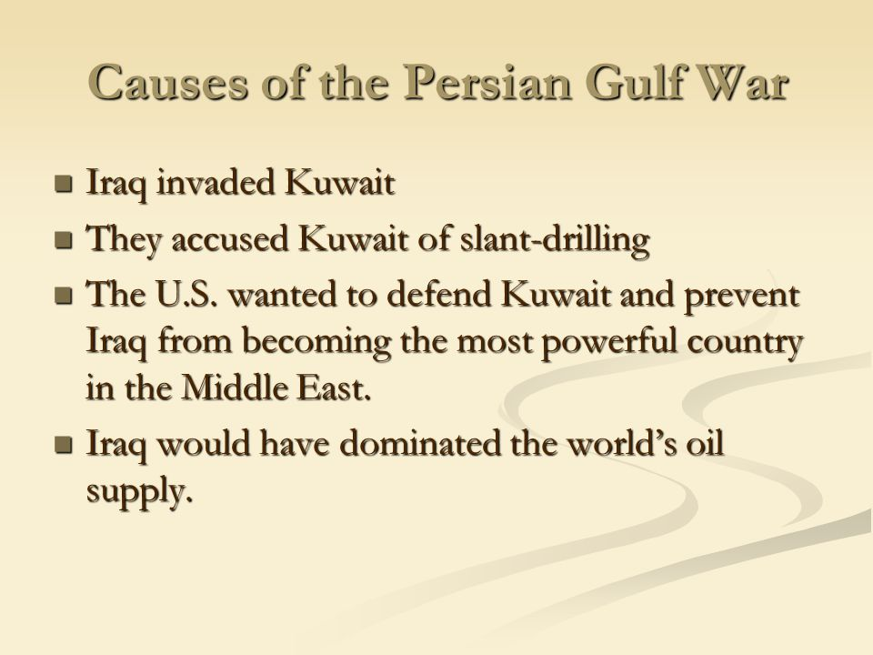 Causes of the Persian Gulf War Iraq invaded Kuwait Iraq invaded Kuwait They accused Kuwait of slant-drilling They accused Kuwait of slant-drilling The U.S.