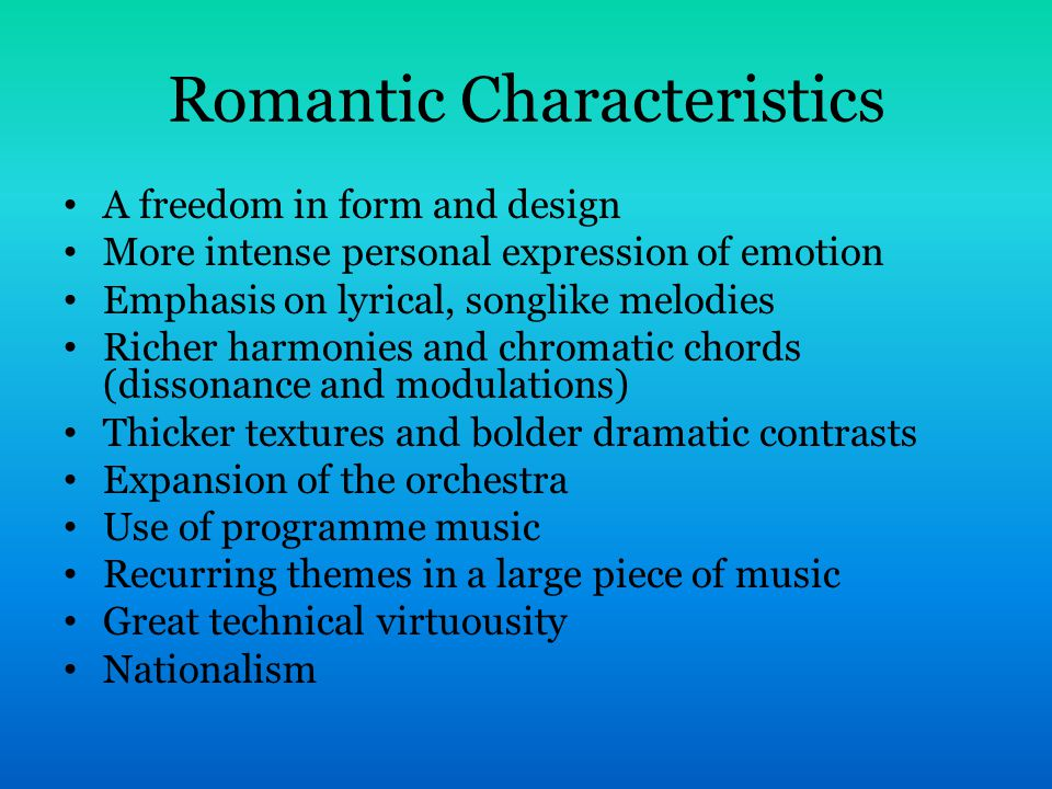 Romantic Characteristics A freedom in form and design More intense personal expression of emotion Emphasis on lyrical, songlike melodies Richer harmonies and chromatic chords (dissonance and modulations) Thicker textures and bolder dramatic contrasts Expansion of the orchestra Use of programme music Recurring themes in a large piece of music Great technical virtuousity Nationalism