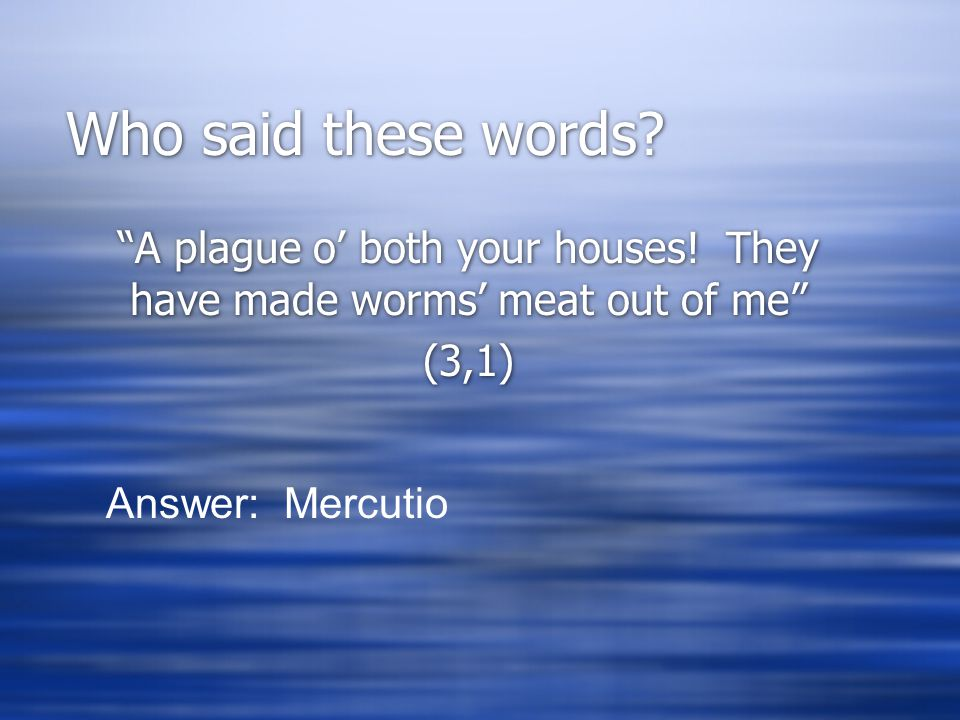 """Who said these words? """"A plague o' both your houses! They have made worms' meat out of me"""" (3,1) """"A plague o' both your houses! They have made worms'"""