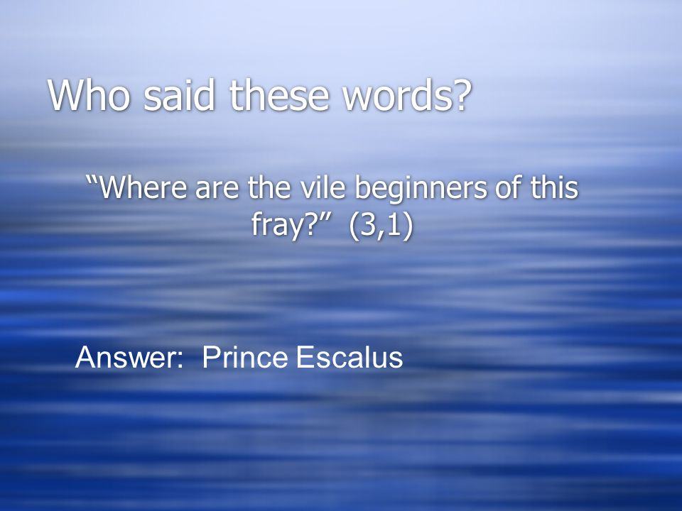 """Who said these words? """"Where are the vile beginners of this fray?"""" (3,1) Answer: Prince Escalus"""