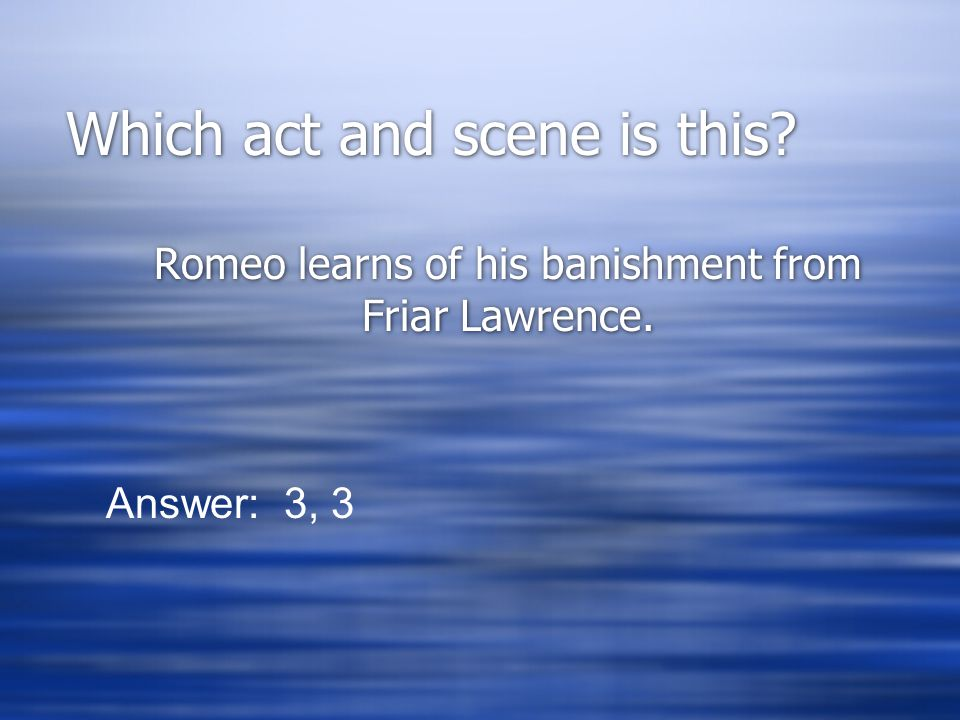 Which act and scene is this? Romeo learns of his banishment from Friar Lawrence. Answer: 3, 3
